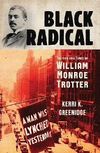 Cover Black Radical: The Life and Times of William Monroe Trotter