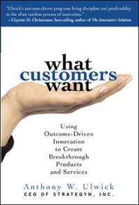 Cover What Customers Want: Using Outcome-Driven Innovation to Create Breakthrough Products and Services