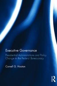 Cover Executive Governance: Presidential Administrations and Policy Change in the Federal Bureaucracy