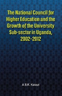 Cover The The National Council for Higher Education and the Growth of the University Sub-sector in Uganda, 2002-2012