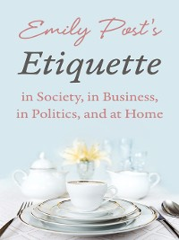Cover Emily Post's Etiquette in Society, in Business, in Politics, and at Home