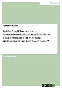 Cover Welche Möglichkeiten bieten naturwissenschaftliche Angebote für die alltagsintegrierte Sprachbildung monolingualer und bilingualer Kinder?