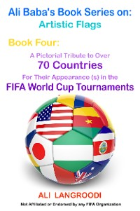 Cover Ali Baba's Book Series on: Artistic Flags - Book Four: A Pictorial Tribute to Over 70 Countries for Their Appearance (s) in the FIFA World Cup Tournaments