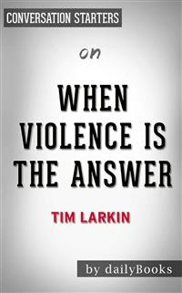 Cover When Violence Is the Answer: Learning How to Do What It Takes When Your Life Is at Stake by Tim Larkin | Conversation Starters