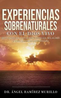 Cover Experiencias Sobrenaturales con el Dios Vivo: Historias Reales sobre Ángeles, Milagros y Encuentros Celestiales