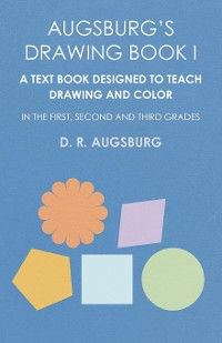 Cover Augsburg's Drawing Book I -  A Text Book Designed to Teach Drawing and Color in the First, Second and Third Grades