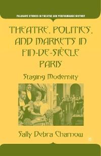 Cover Theatre, Politics, and Markets in Fin-de-Siècle Paris