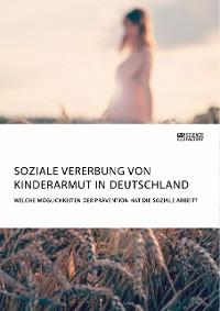 Cover Soziale Vererbung von Kinderarmut in Deutschland. Welche Möglichkeiten der Prävention hat die Soziale Arbeit?