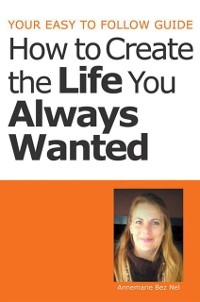 Cover Your Easy to Follow Guide-How to Create the Life You Always Wanted
