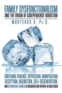 Cover Family Dysfunctionalism and the Origin of Codependency Addiction Emotional Violence, Repression, Manipulation, Deception, Alienation, Self-Degeneration, and Separation-Learned in Childhood and Weaved-In Adulthood