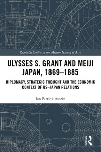 Cover Ulysses S. Grant and Meiji Japan, 1869-1885