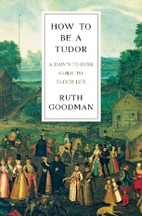 Cover How To Be a Tudor: A Dawn-to-Dusk Guide to Tudor Life