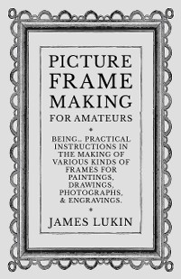 Cover Picture Frame Making for Amateurs - Being Practical Instructions in the Making of Various Kinds of Frames for Paintings, Drawings, Photographs, and Engravings.