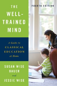 Cover The Well-Trained Mind: A Guide to Classical Education at Home (Fourth Edition)