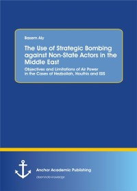 Cover Use of Strategic Bombing against Non-State Actors in the Middle East. Objectives and Limitations of Air Power in the Cases of Hezbollah, Houthis and ISIS