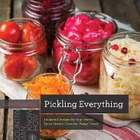 Cover Pickling Everything: Foolproof Recipes for Sour, Sweet, Spicy, Savory, Crunchy, Tangy Treats (Countryman Know How)