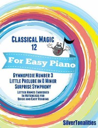 Cover Classical Magic 12 - For Easy Piano Gymnopedie Number 3 Little Prelude In D Minor Surprise Symphony Letter Names Embedded In Noteheads for Quick and Easy Reading
