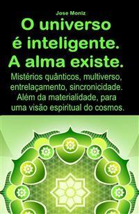 Cover O universo é inteligente. A alma existe. Mistérios quânticos, multiverso, entrelaçamento, sincronicidade. Além da materialidade, para uma visão espiritual do cosmos.