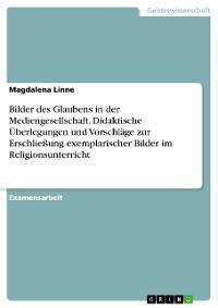 Cover Bilder des Glaubens in der Mediengesellschaft. Didaktische Überlegungen und Vorschläge zur Erschließung exemplarischer Bilder im Religionsunterricht
