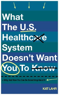 Cover What The U.S. Healthcare System Doesn't Want You To Know, Why, And How You Can Do Something About It