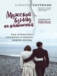 Cover Мужской взгляд на отношения. Как отпустить прошлое и начать новую жизнь