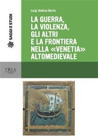 """Cover La guerra, la violenza, Gli altri e la frontiera nella """"Venetia"""" altomedievale"""