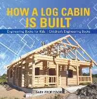 Cover How a Log Cabin is Built - Engineering Books for Kids | Children's Engineering Books
