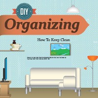 Cover Organizing Discover And Learn About These Top 9 Benefits Of Why You Must Clean Your House And Stay Always Out Of Clutter To Become STRESS FREE!