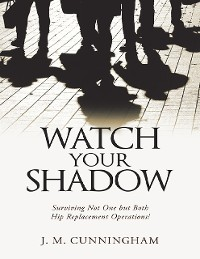 Cover Watch Your Shadow: Surviving Not One But Both Hip Replacement Operations!