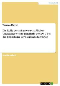 Cover Die Rolle der außenwirtschaftlichen Ungleichgewichte innerhalb der EWU bei der Entstehung der Staatsschuldenkrise
