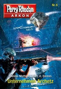 Cover Arkon 6: Unternehmen Archetz