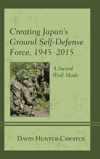 Cover Creating Japan's Ground Self-Defense Force, 1945–2015