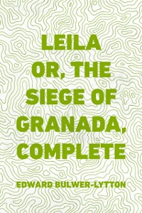 Cover Leila or, the Siege of Granada, Complete