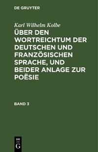 Cover Karl Wilhelm Kolbe: Über den Wortreichtum der deutschen und französischen Sprache, und beider Anlage zur Poësie. Band 3