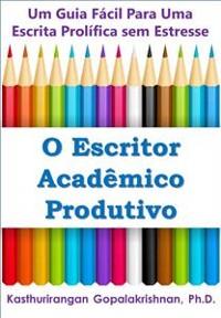 Cover O Escritor Acadêmico Produtivo: Um Guia Fácil Para Uma Escrita Prolífica Sem Estresse