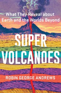 Cover Super Volcanoes: What They Reveal about Earth and the Worlds Beyond