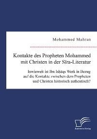 Cover Kontakte des Propheten Mohammed mit Christen in der Sira-Literatur. Inwieweit ist Ibn Ishaqs Werk in Bezug auf die Kontakte zwischen dem Propheten und Christen historisch authentisch?