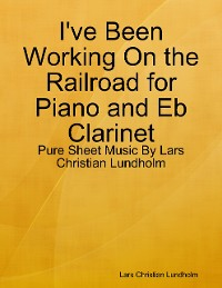 Cover I've Been Working On the Railroad for Piano and Eb Clarinet - Pure Sheet Music By Lars Christian Lundholm