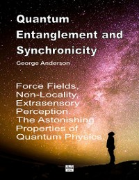Cover Quantum Entanglement and Synchronicity. Force Fields, Non-Locality, Extrasensory Perception. The Astonishing Properties of Quantum Physics.