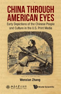 Cover China Through American Eyes: Early Depictions Of The Chinese People And Culture In The Us Print Media