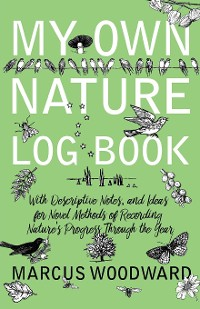 Cover My Own Nature Log Book - With Descriptive Notes, and Ideas for Novel Methods of Recording Nature's Progress Through the Year