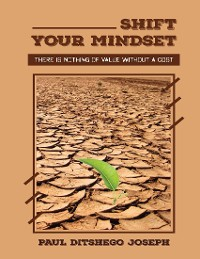 Cover Shift Your Mindset: Shift Your Mindset: There is Nothing of Value without a Cost