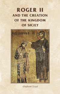 Cover Roger II and the creation of the Kingdom of Sicily