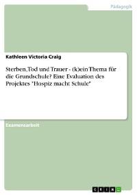 """Cover Sterben, Tod und Trauer - (k)ein Thema für die Grundschule? Eine Evaluation des Projektes """"Hospiz macht Schule"""""""