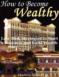 Cover How to Become Wealthy: Low Risk Strategies to Start a Business and Build Wealth