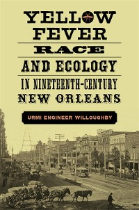 Cover Yellow Fever, Race, and Ecology in Nineteenth-Century New Orleans