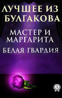 Cover Лучшее из Булгакова. Белая гвардия, Мастер и Маргарита