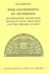 Cover Philosophising in Mombasa: Knowledge, Islam and Intellectual Practice on the Swahili Coast