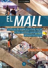 Cover El Mall. Políticas de espacio y clase social en los centros comerciales latinoamericanos