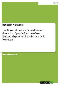 Cover Die Konstruktion eines modernen deutschen Sporthelden aus dem Basketballsport am Beispiel von Dirk Nowitzki